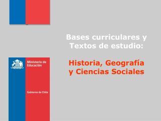 Bases curriculares y Textos de estudio: Historia , Geografía y  Ciencias Sociales