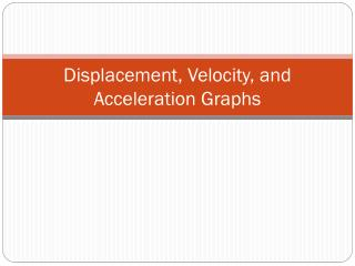 Displacement, Velocity, and Acceleration Graphs