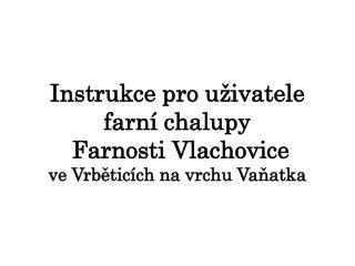 Instrukce pro uživatele    farní chalupy  Farnosti Vlachovice v e Vrběticích na vrchu  Vaňatka