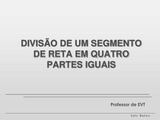 DIVISÃO DE UM SEGMENTO DE RETA EM QUATRO PARTES IGUAIS
