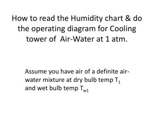 Assume you have air of a definite air-water mixture at dry bulb temp T 1  and wet bulb temp T w1