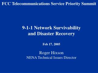 9-1-1 Network Survivability  and Disaster Recovery  Feb 17, 2005  Roger Hixson NENA Technical Issues Director