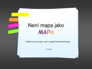 Není mapa jako  M A P A