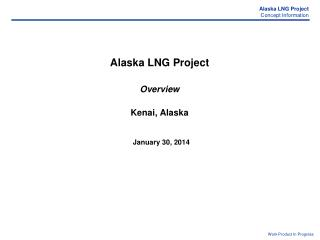 Alaska LNG Project Overview Kenai, Alaska January 30, 2014