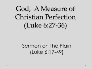 God,   A  Measure of Christian Perfection ( Luke  6:27-36)