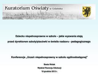 """Konferencja """"Uczeń niepełnosprawny w szkole ogólnodostępnej"""" Beata Wolak Wydział Rozwoju Edukacji"""