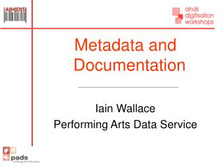 Metadata and Documentation  Iain Wallace Performing Arts Data Service