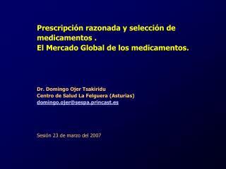Prescripci n razonada y selecci n de medicamentos .  El Mercado Global de los medicamentos.       Dr. Domingo Ojer Tsaki