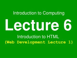 Introduction to Computing Lecture 6 Introduction to HTML (Web Development Lecture 1)