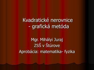 Kvadratické nerovnice - grafická metóda Mgr. Mihályi Juraj ZSŠ v Štúrove