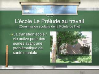 L'école Le Prélude au travail (Commission scolaire de la Pointe de l' Île)