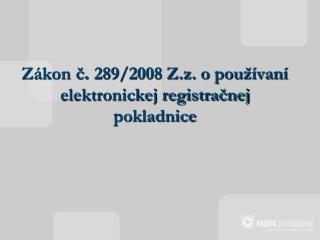 Z ákon č .  289/2008 Z.z. o používaní elektronickej registračnej pokladnice