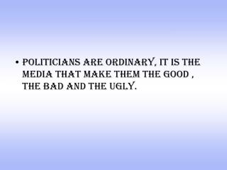 politicians are ordinary, it is the media that make them the good , the bad and the ugly.
