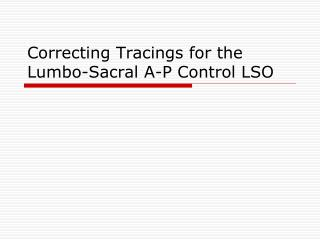 Correcting Tracings for the Lumbo-Sacral A-P Control LSO