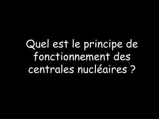 Quel est le principe de fonctionnement des centrales nucléaires ?