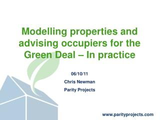 Modelling properties and advising occupiers for the Green Deal – In practice 06/10/11 Chris Newman