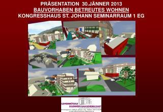 PRÄSENTATION  30.JÄNNER 2013  BV  BETREUTES WOHNEN  KONGRESSHAUS ST. JOHANN SEMINARRAUM 1 EG