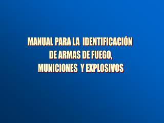 MANUAL PARA LA  IDENTIFICACIÓN  DE ARMAS DE FUEGO, MUNICIONES  Y EXPLOSIVOS