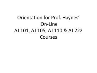 Orientation for Prof. Haynes'  On-Line  AJ 101, AJ 105, AJ 110 & AJ 222 Courses