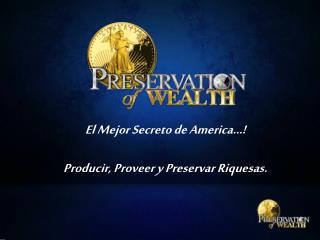 El  Mejor Secreto  de America…! Producir ,  Proveer  y  Preservar Riquesas .