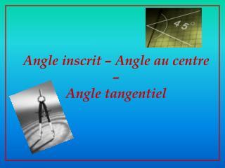 Angle inscrit – Angle au centre –  Angle tangentiel
