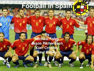 Football in Spain By Miche�l Foley Jason Richardson Kian Crowley Saul Kenny