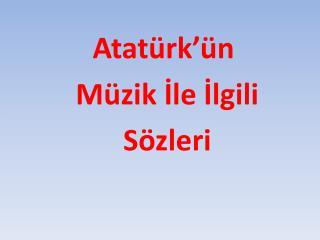 Atatürk'ün  Müzik  İle  İlgili Sözleri