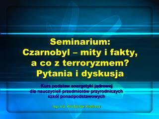Seminarium:  Czarnobyl – mity i fakty,  a co z terroryzmem?  Pytania i dyskusja