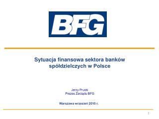 Sytuacja finansowa sektora banków  spółdzielczych w Polsce Jerzy Pruski Prezes Zarządu BFG