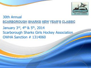 January 3 rd , 4 th  & 5 th , 2014 Scarborough Sharks Girls Hockey Association