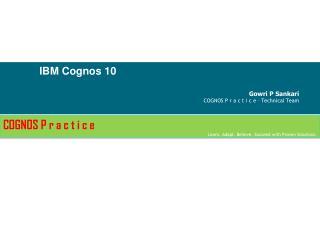 IBM Cognos 10 Gowri P  Sankari COGNOS P r a c t  i  c e  – Technical Team