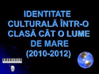 IDENTITATE CULTURALĂ ÎNTR-O CLASĂ CÂT O LUME            DE MARE          (2010-2012)