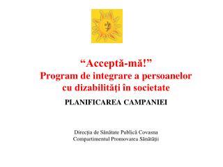 """"""" Acceptă-mă! """" Program de integrare a persoanelor  cu dizabilităţi în societate"""