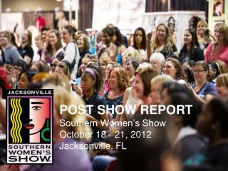 POST SHOW REPORT Southern Women's Show October 18 - 21, 2012 Jacksonville, FL