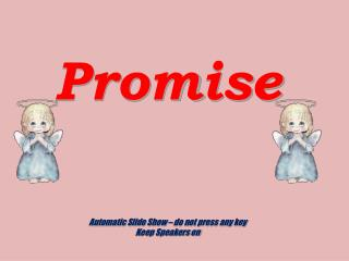 Promise Automatic Slide Show – do not press any key Keep Speakers on