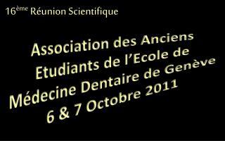 Association des Anciens Etudiants de l'Ecole de Médecine Dentaire de Genève 6 & 7 Octobre 2011