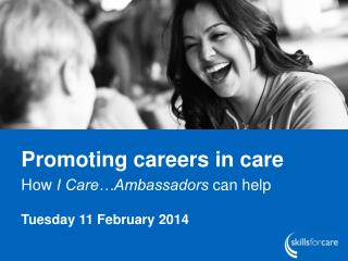 Promoting careers in care  How  I Care�Ambassadors  can help Tuesday 11 February 2014