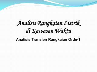 Analisis Rangkaian Listrik di  Kawasan Waktu Analisis Transien Rangkaian  Orde-1