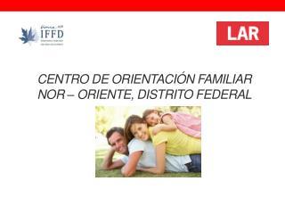 CENTRO DE ORIENTACI�N FAMILIAR NOR � ORIENTE, DISTRITO FEDERAL