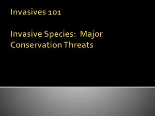 Invasives 101  Invasive Species:  Major Conservation Threats