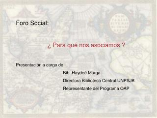 Foro Social: � Para qu� nos asociamos ? Presentaci�n a cargo de: Bib. Hayde� Murga