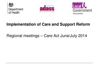 Implementation of Care and Support Reform Regional meetings � Care Act June/July 2014