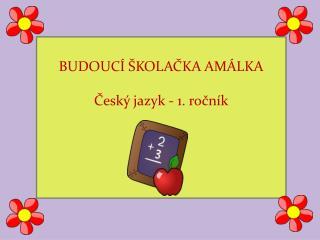 BUDOUCÍ ŠKOLAČKA AMÁLKA Český jazyk - 1. ročník