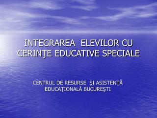 INTEGRAREA  ELEVILOR CU CERINŢE EDUCATIVE SPECIALE