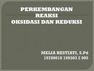 PERKEMBANGAN  REAKSI  OKSIDASI DAN REDUKSI MELIA HESTIATI, S.Pd 19700618 199303 2 005