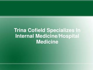 Trina Cofield Specializes In Internal Medicine/Hospital Medi