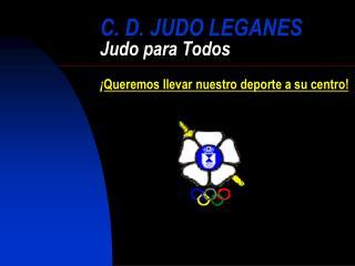 C. D. JUDO LEGANES Judo para Todos ¡ Queremos llevar nuestro deporte a su centro!