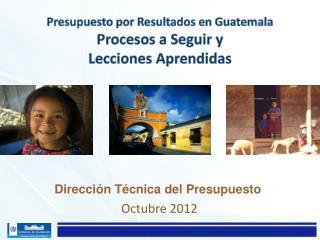 Presupuesto por Resultados en  Guatemala Procesos a Seguir y  Lecciones Aprendidas