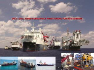 INS (+DVL) AIDED SUBSURFACE POSITIONING FOR ROV SURVEYS
