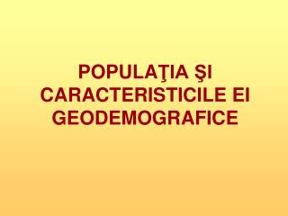 POPULA ŢIA ŞI CARACTERISTICILE EI GEODEMOGRAFICE